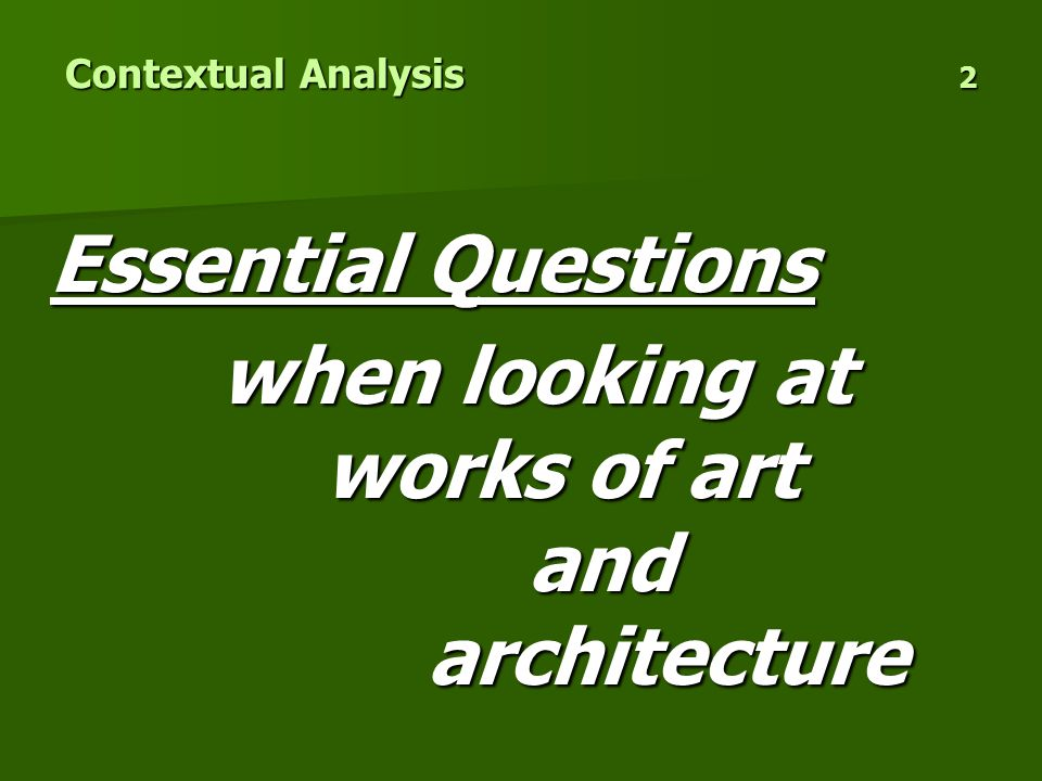 Contextual Analysis 2 Essential Questions when looking at works of art and architecture