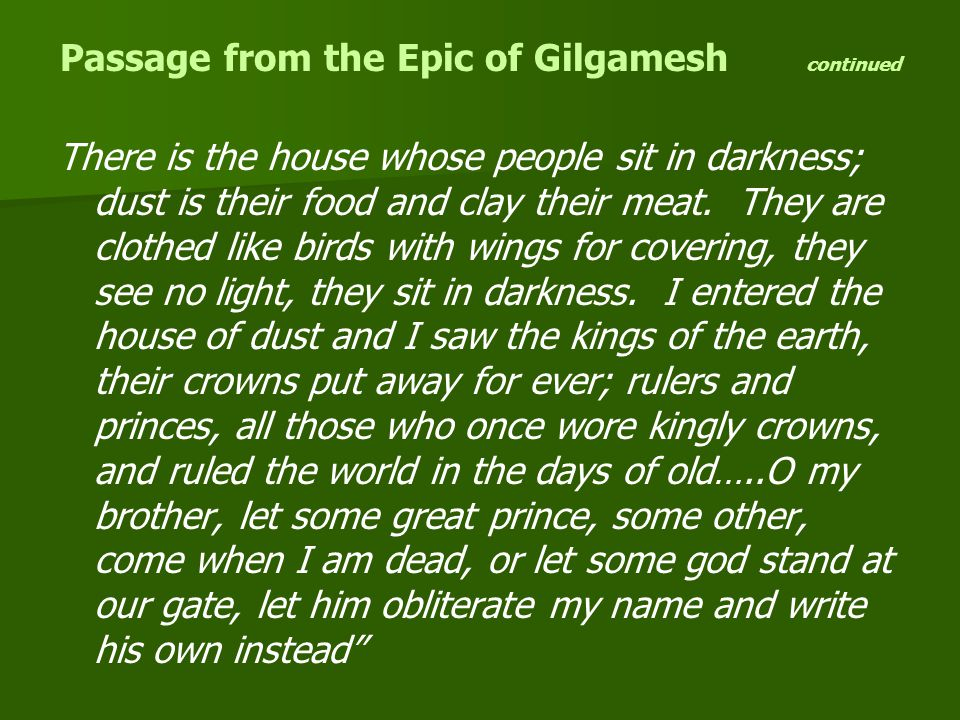 Passage from the Epic of Gilgamesh continued There is the house whose people sit in darkness; dust is their food and clay their meat.