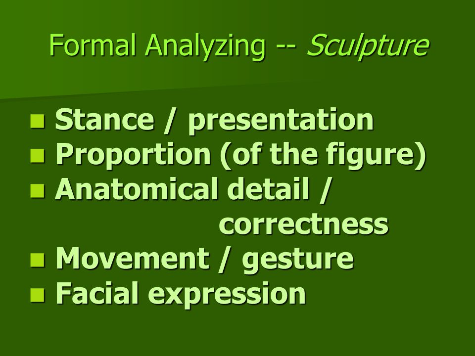 Formal Analyzing -- Sculpture Stance / presentation Stance / presentation Proportion (of the figure) Proportion (of the figure) Anatomical detail / correctness Anatomical detail / correctness Movement / gesture Movement / gesture Facial expression Facial expression