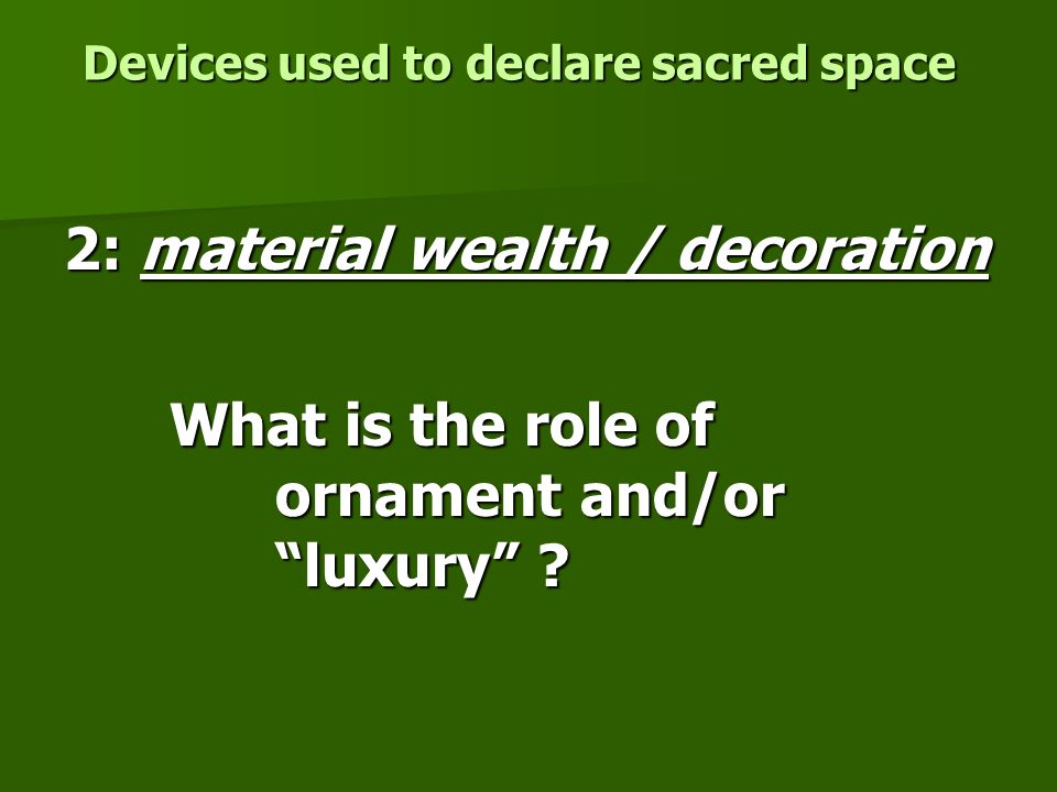 Devices used to declare sacred space 2: material wealth / decoration What is the role of ornament and/or luxury