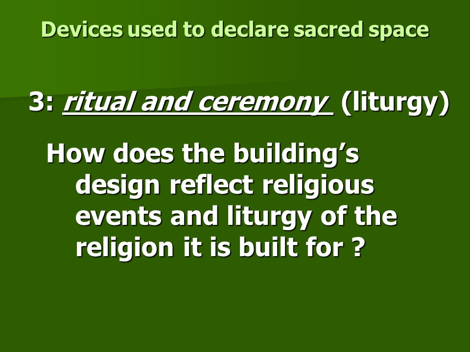 Devices used to declare sacred space 3: ritual and ceremony (liturgy) How does the building's design reflect religious events and liturgy of the religion it is built for