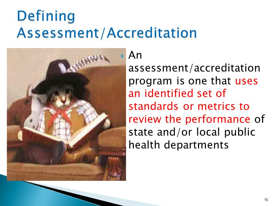  An assessment/accreditation program is one that uses an identified set of standards or metrics to review the performance of state and/or local publi