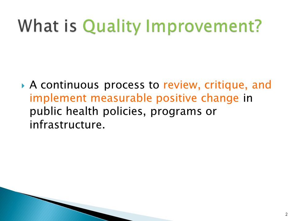  A continuous process to review, critique, and implement measurable positive change in public health policies, programs or infrastructure. 2