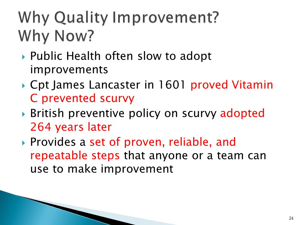  Public Health often slow to adopt improvements  Cpt James Lancaster in 1601 proved Vitamin C prevented scurvy  British preventive policy on scurvy adopted 264 years later  Provides a set of proven, reliable, and repeatable steps that anyone or a team can use to make improvement 24