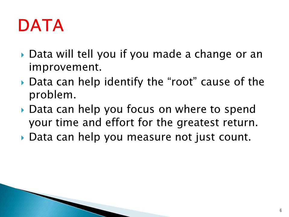 """ Data will tell you if you made a change or an improvement.  Data can help identify the """"root"""" cause of the problem.  Data can help you focus on wh"""