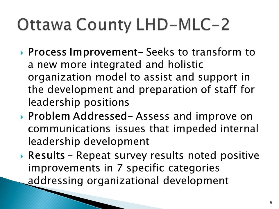  Process Improvement- Seeks to transform to a new more integrated and holistic organization model to assist and support in the development and preparation of staff for leadership positions  Problem Addressed- Assess and improve on communications issues that impeded internal leadership development  Results – Repeat survey results noted positive improvements in 7 specific categories addressing organizational development 9