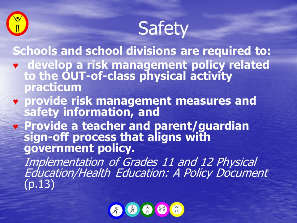 Safety Schools and school divisions are required to: ♥ develop a risk management policy related to the OUT-of-class physical activity practicum ♥ provide risk management measures and safety information, and ♥ Provide a teacher and parent/guardian sign-off process that aligns with government policy.