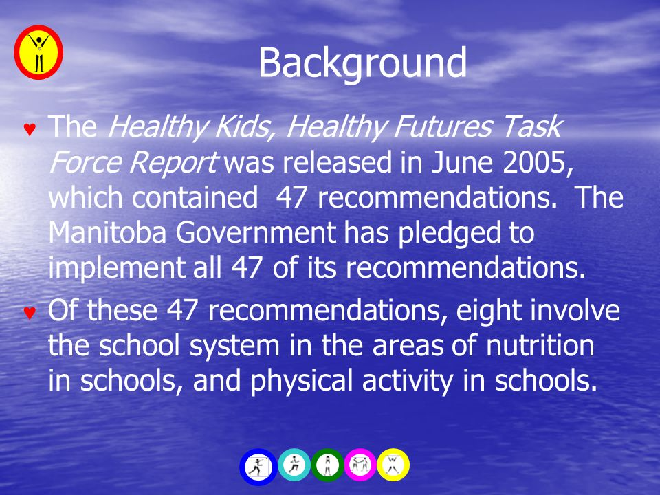 Background ♥ The Healthy Kids, Healthy Futures Task Force Report was released in June 2005, which contained 47 recommendations.