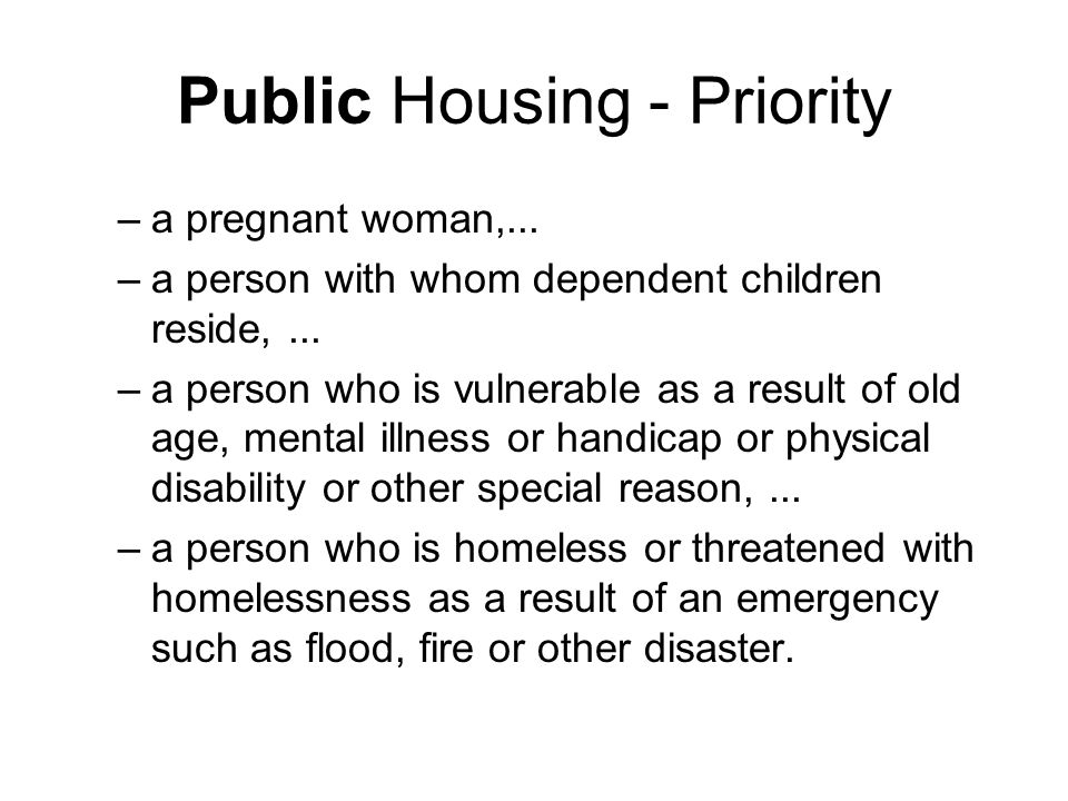 Public Housing - Priority –a pregnant woman,... –a person with whom dependent children reside,...