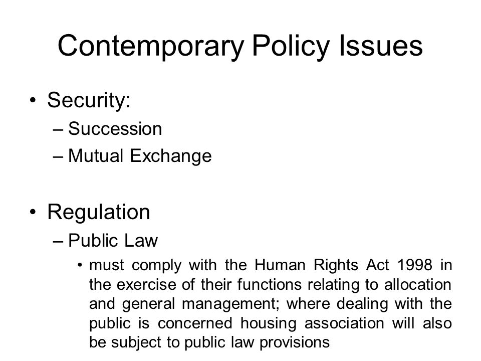 Contemporary Policy Issues Security: –Succession –Mutual Exchange Regulation –Public Law must comply with the Human Rights Act 1998 in the exercise of their functions relating to allocation and general management; where dealing with the public is concerned housing association will also be subject to public law provisions