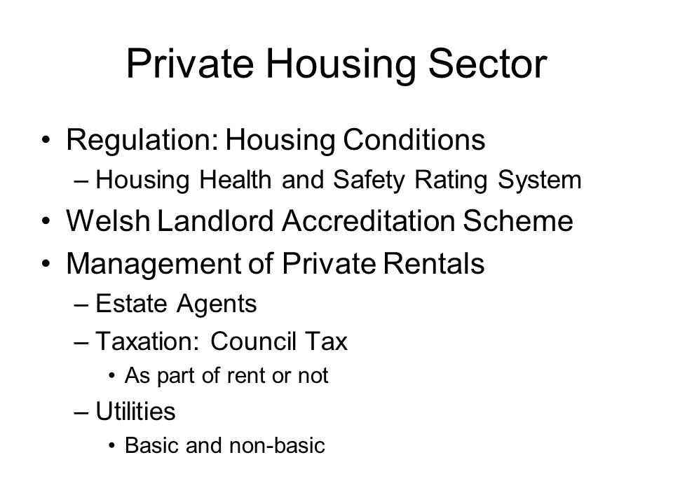 Private Housing Sector Regulation: Housing Conditions –Housing Health and Safety Rating System Welsh Landlord Accreditation Scheme Management of Private Rentals –Estate Agents –Taxation: Council Tax As part of rent or not –Utilities Basic and non-basic