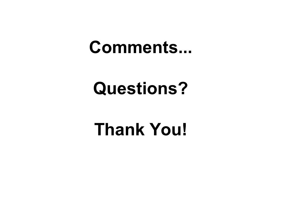Comments... Questions Thank You!