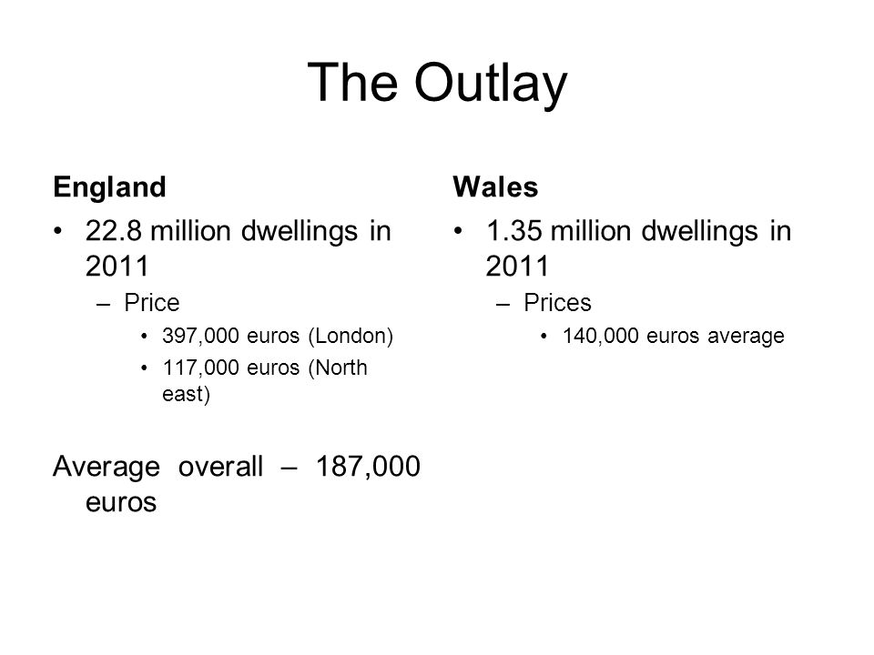 The Outlay England 22.8 million dwellings in 2011 –Price 397,000 euros (London) 117,000 euros (North east) Average overall – 187,000 euros Wales 1.35 million dwellings in 2011 –Prices 140,000 euros average