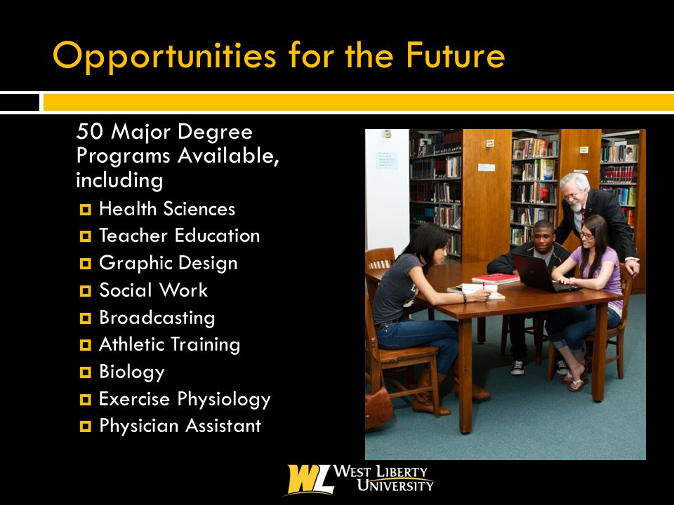 Opportunities for the Future  50 Major Degree Programs Available, including  Health Sciences  Teacher Education  Graphic Design  Social Work  Broadcasting  Athletic Training  Biology  Exercise Physiology  Physician Assistant