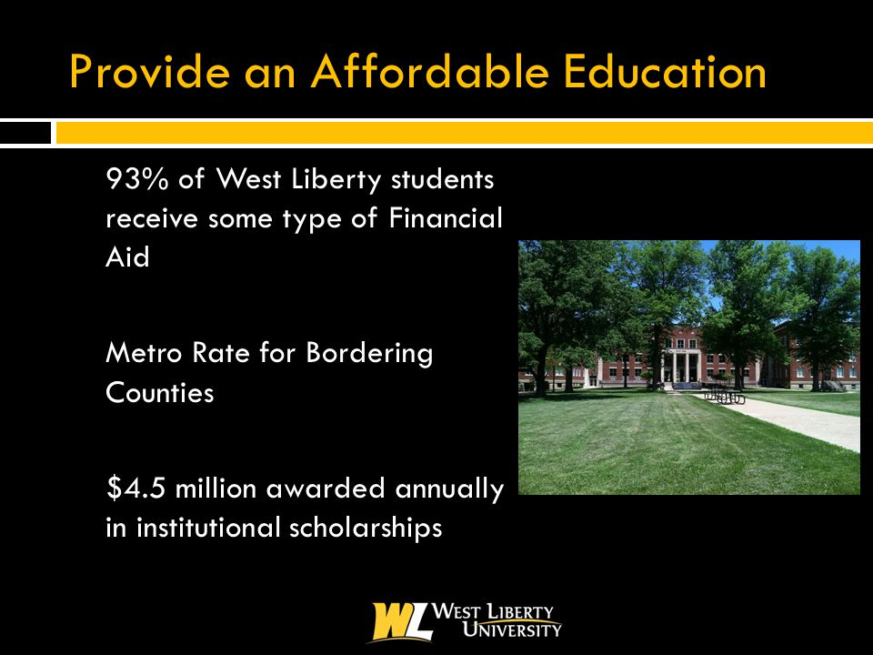 Provide an Affordable Education  93% of West Liberty students receive some type of Financial Aid  Metro Rate for Bordering Counties  $4.5 million awarded annually in institutional scholarships