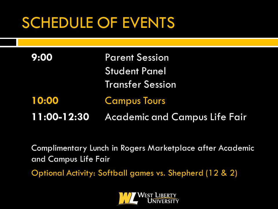 SCHEDULE OF EVENTS  9:00 Parent Session Student Panel Transfer Session  10:00 Campus Tours  11:00-12:30Academic and Campus Life Fair  Complimentary Lunch in Rogers Marketplace after Academic and Campus Life Fair  Optional Activity: Softball games vs.