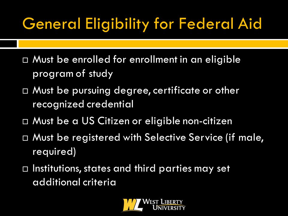 General Eligibility for Federal Aid  Must be enrolled for enrollment in an eligible program of study  Must be pursuing degree, certificate or other recognized credential  Must be a US Citizen or eligible non-citizen  Must be registered with Selective Service (if male, required)  Institutions, states and third parties may set additional criteria
