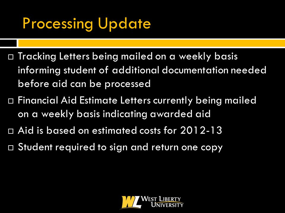 Processing Update  Tracking Letters being mailed on a weekly basis informing student of additional documentation needed before aid can be processed  Financial Aid Estimate Letters currently being mailed on a weekly basis indicating awarded aid  Aid is based on estimated costs for 2012-13  Student required to sign and return one copy