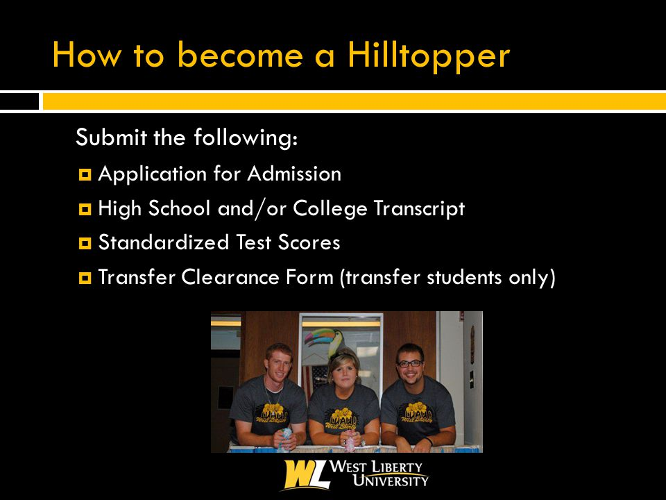 How to become a Hilltopper  Submit the following:  Application for Admission  High School and/or College Transcript  Standardized Test Scores  Transfer Clearance Form (transfer students only)
