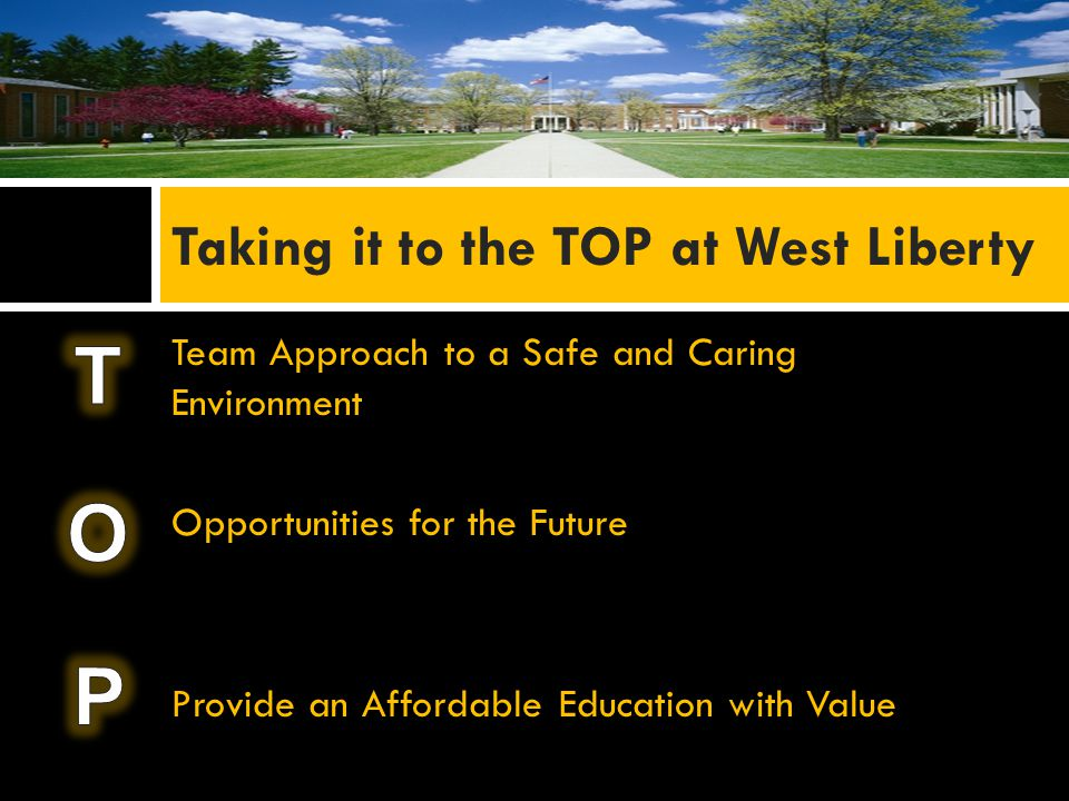 Team Approach to a Safe and Caring Environment Opportunities for the Future Provide an Affordable Education with Value Taking it to the TOP at West Liberty