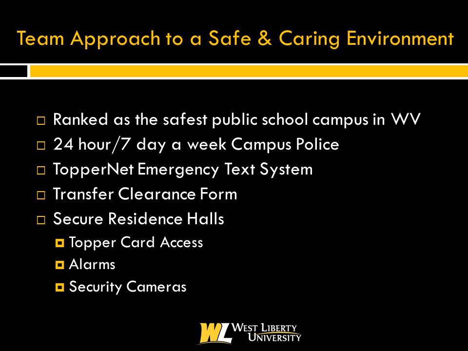 Team Approach to a Safe & Caring Environment  Ranked as the safest public school campus in WV  24 hour/7 day a week Campus Police  TopperNet Emergency Text System  Transfer Clearance Form  Secure Residence Halls  Topper Card Access  Alarms  Security Cameras