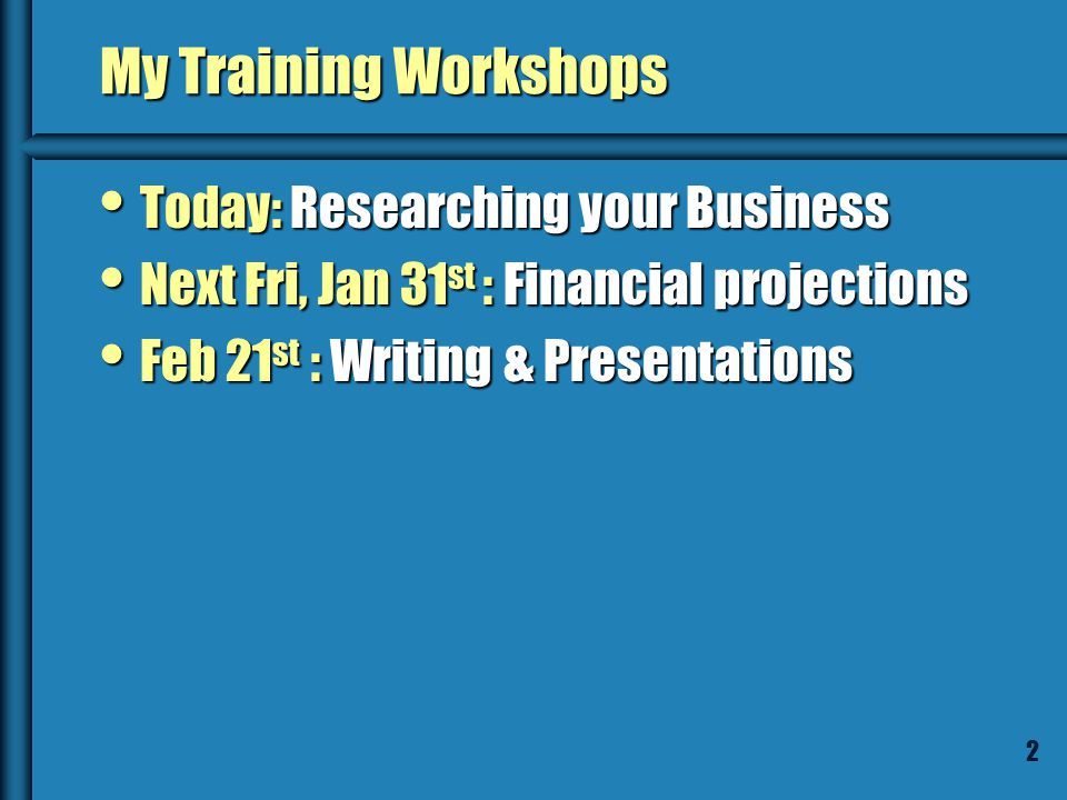 2 My Training Workshops Today: Researching your Business Today: Researching your Business Next Fri, Jan 31 st : Financial projections Next Fri, Jan 31 st : Financial projections Feb 21 st : Writing & Presentations Feb 21 st : Writing & Presentations
