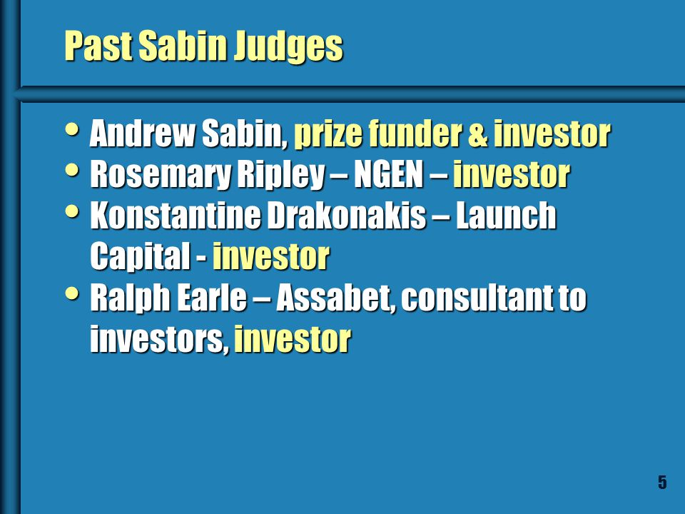 5 Past Sabin Judges Andrew Sabin, prize funder & investor Andrew Sabin, prize funder & investor Rosemary Ripley – NGEN – investor Rosemary Ripley – NGEN – investor Konstantine Drakonakis – Launch Capital - investor Konstantine Drakonakis – Launch Capital - investor Ralph Earle – Assabet, consultant to investors, investor Ralph Earle – Assabet, consultant to investors, investor