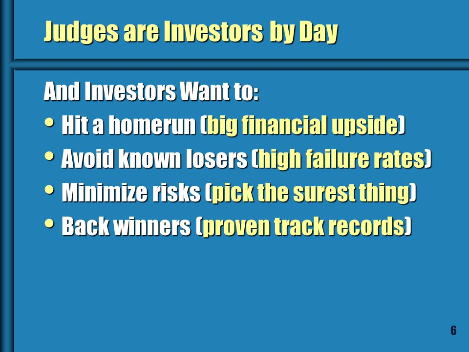 6 Judges are Investors by Day And Investors Want to: Hit a homerun (big financial upside) Hit a homerun (big financial upside) Avoid known losers (high failure rates) Avoid known losers (high failure rates) Minimize risks (pick the surest thing) Minimize risks (pick the surest thing) Back winners (proven track records) Back winners (proven track records)