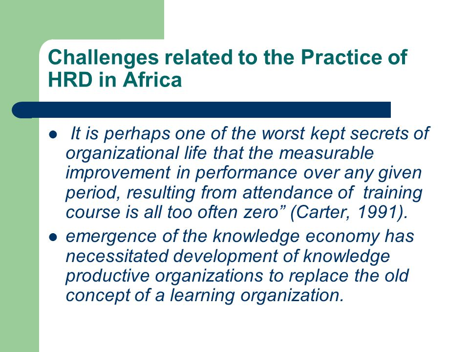 Challenges related to the Practice of HRD in Africa It is perhaps one of the worst kept secrets of organizational life that the measurable improvement in performance over any given period, resulting from attendance of training course is all too often zero (Carter, 1991).