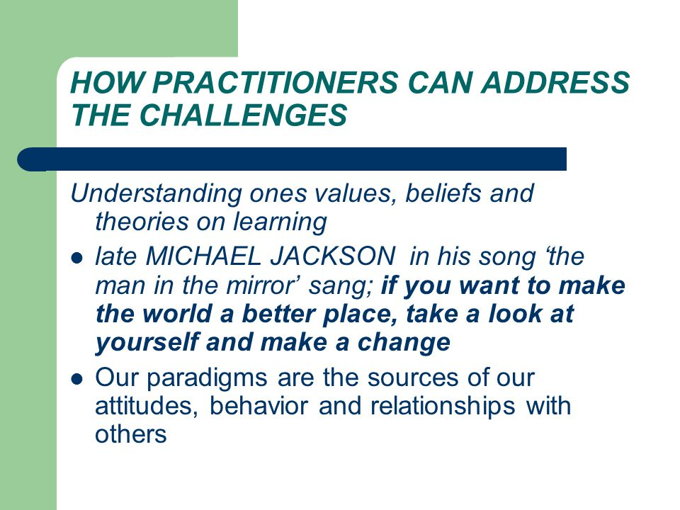HOW PRACTITIONERS CAN ADDRESS THE CHALLENGES Understanding ones values, beliefs and theories on learning late MICHAEL JACKSON in his song 'the man in the mirror' sang; if you want to make the world a better place, take a look at yourself and make a change Our paradigms are the sources of our attitudes, behavior and relationships with others
