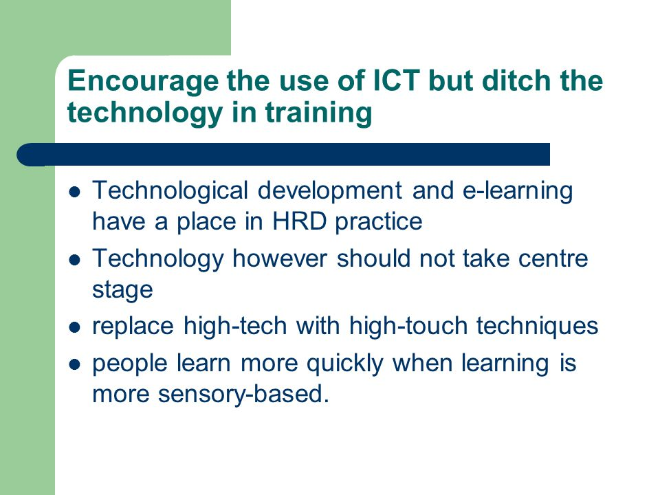 Encourage the use of ICT but ditch the technology in training Technological development and e-learning have a place in HRD practice Technology however should not take centre stage replace high-tech with high-touch techniques people learn more quickly when learning is more sensory-based.