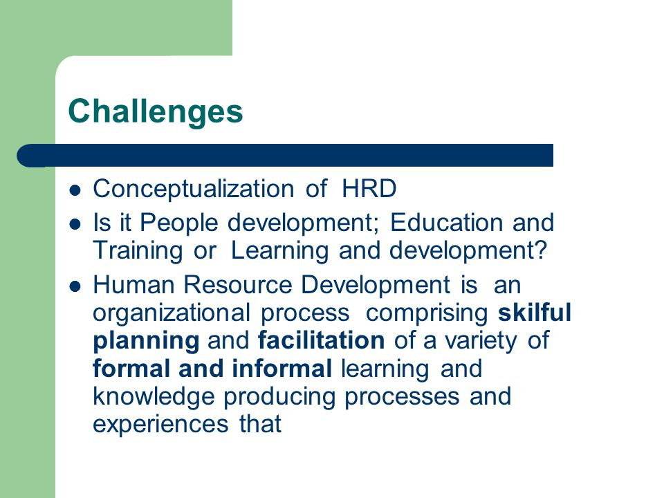 Challenges Conceptualization of HRD Is it People development; Education and Training or Learning and development.