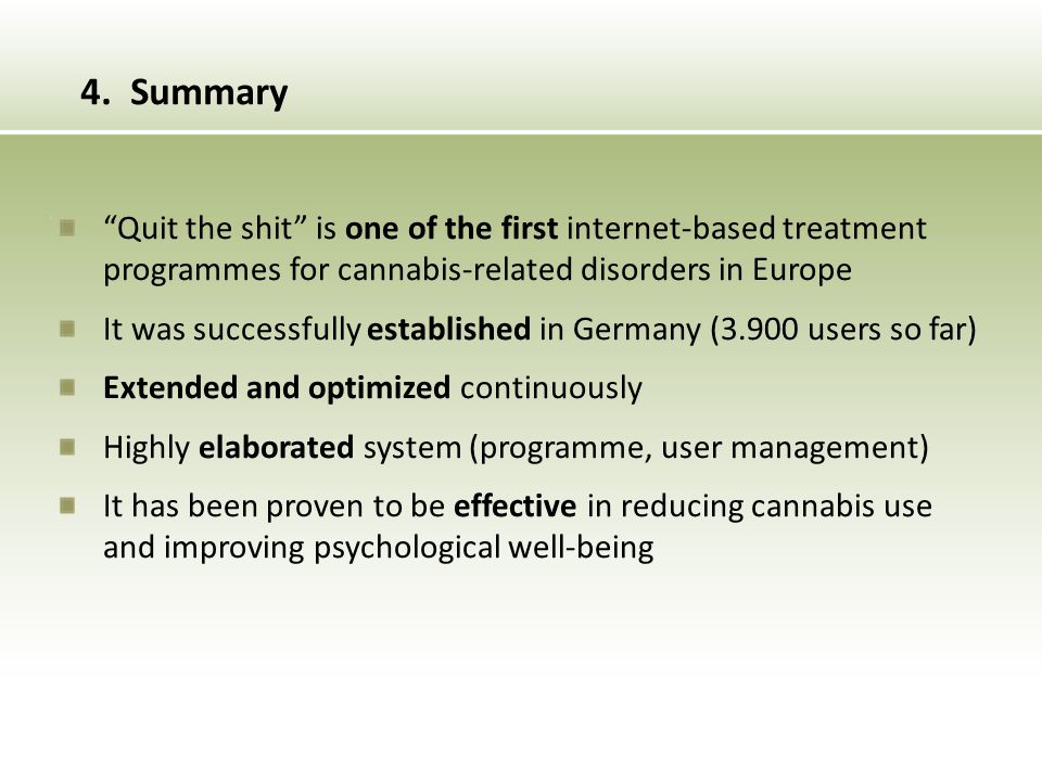 Quit the shit is one of the first internet-based treatment programmes for cannabis-related disorders in Europe It was successfully established in Germany (3.900 users so far) Extended and optimized continuously Highly elaborated system (programme, user management) It has been proven to be effective in reducing cannabis use and improving psychological well-being 4.