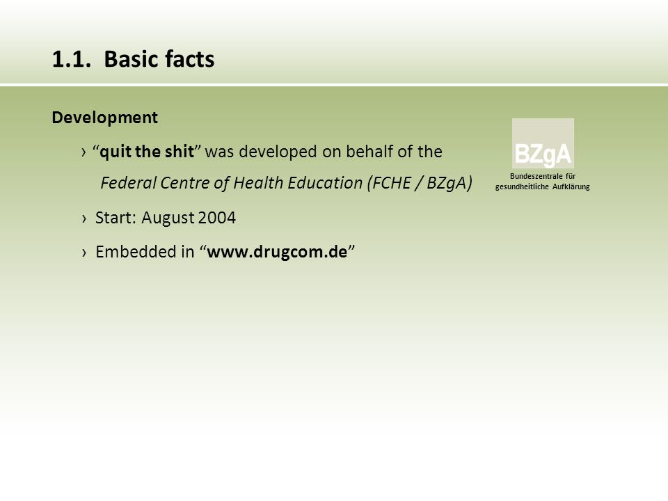 Development › quit the shit was developed on behalf of the Federal Centre of Health Education (FCHE / BZgA) › Start: August 2004 › Embedded in www.drugcom.de 1.1.