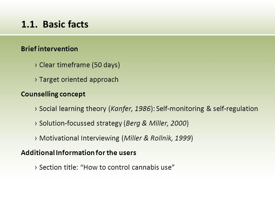 Brief intervention › Clear timeframe (50 days) › Target oriented approach Counselling concept › Social learning theory (Kanfer, 1986): Self-monitoring & self-regulation › Solution-focussed strategy (Berg & Miller, 2000) › Motivational Interviewing (Miller & Rollnik, 1999) Additional Information for the users › Section title: How to control cannabis use 1.1.
