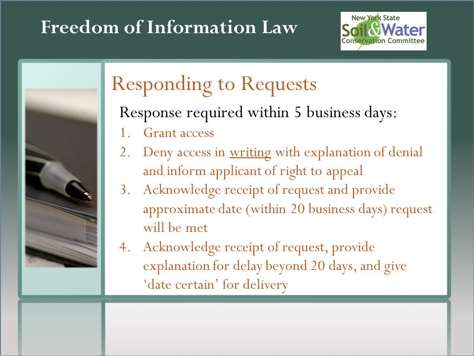 Freedom of Information Law Responding to Requests Response required within 5 business days: 1.Grant access 2.Deny access in writing with explanation of denial and inform applicant of right to appeal 3.Acknowledge receipt of request and provide approximate date (within 20 business days) request will be met 4.Acknowledge receipt of request, provide explanation for delay beyond 20 days, and give 'date certain' for delivery