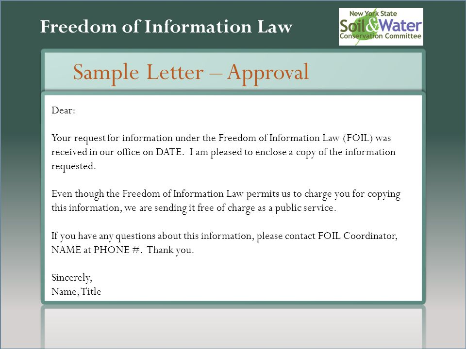Freedom of Information Law Sample Letter – Approval Dear: Your request for information under the Freedom of Information Law (FOIL) was received in our office on DATE.