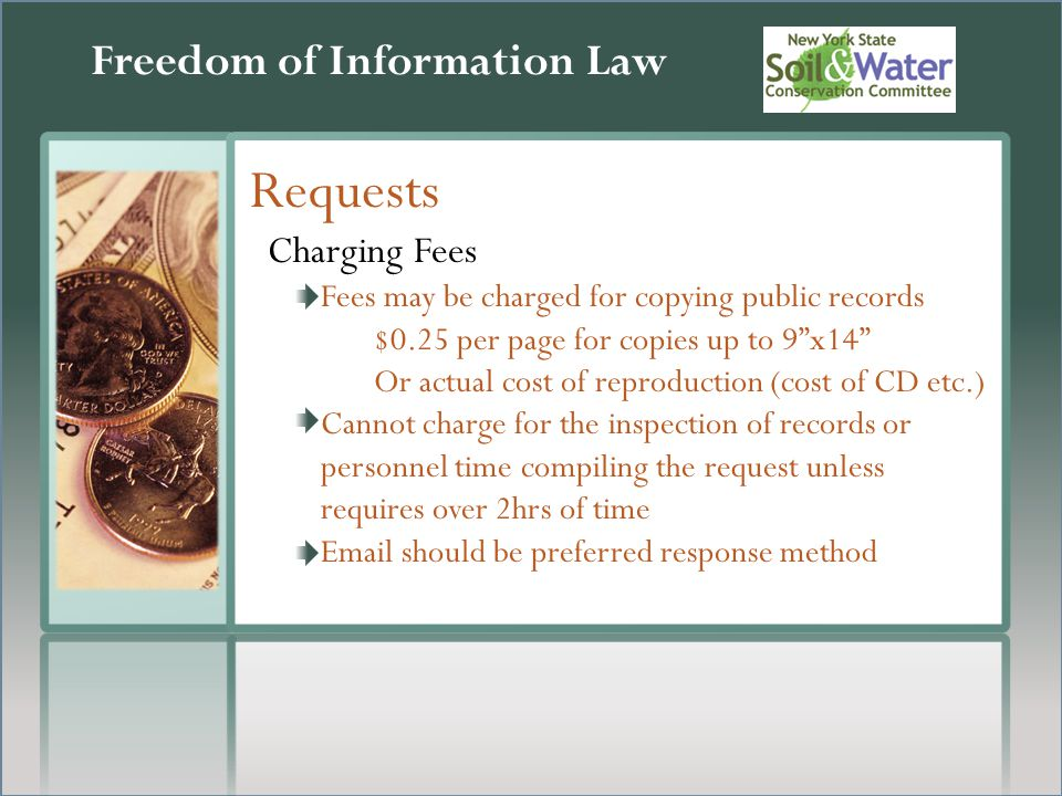 Freedom of Information Law Requests Charging Fees Fees may be charged for copying public records $0.25 per page for copies up to 9 x14 Or actual cost of reproduction (cost of CD etc.) Cannot charge for the inspection of records or personnel time compiling the request unless requires over 2hrs of time  should be preferred response method