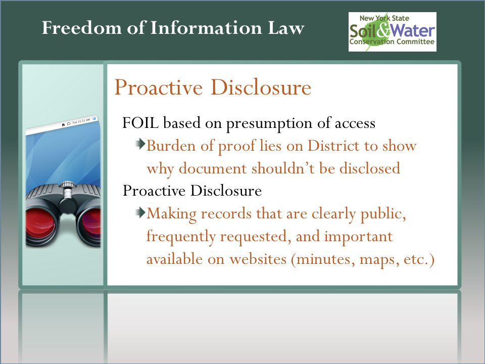 Freedom of Information Law Proactive Disclosure FOIL based on presumption of access Burden of proof lies on District to show why document shouldn't be disclosed Proactive Disclosure Making records that are clearly public, frequently requested, and important available on websites (minutes, maps, etc.)