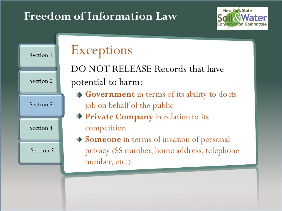 Section 2 Section 4 Section 5 Freedom of Information Law Section 3 Section 1 DO NOT RELEASE Records that have potential to harm: Government in terms of its ability to do its job on behalf of the public Private Company in relation to its competition Someone in terms of invasion of personal privacy (SS number, home address, telephone number, etc.) Exceptions