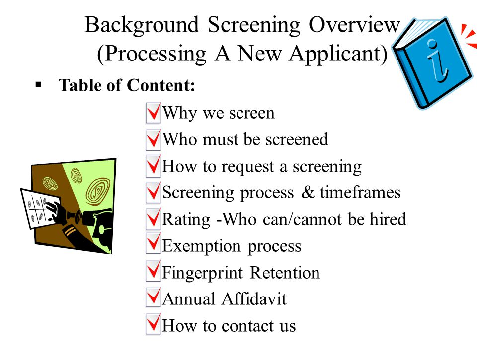 Background Screening Overview (Processing A New Applicant) –Why we screen –Who must be screened –How to request a screening –Screening process & timeframes –Rating -Who can/cannot be hired –Exemption process –Fingerprint Retention –Annual Affidavit –How to contact us  Table of Content: