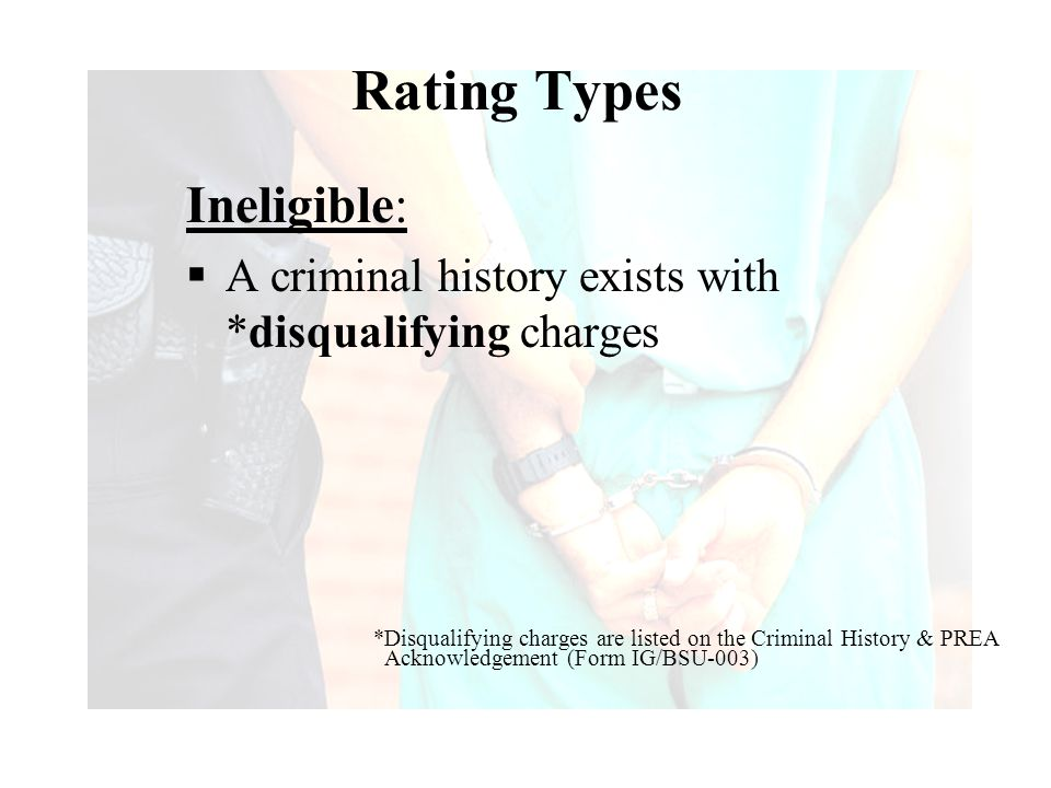 Ineligible:  A criminal history exists with *disqualifying charges *Disqualifying charges are listed on the Criminal History & PREA Acknowledgement (Form IG/BSU-003) Rating Types