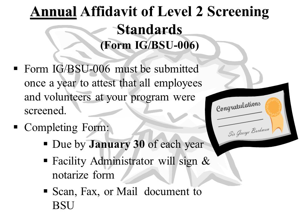  Form IG/BSU-006 must be submitted once a year to attest that all employees and volunteers at your program were screened.