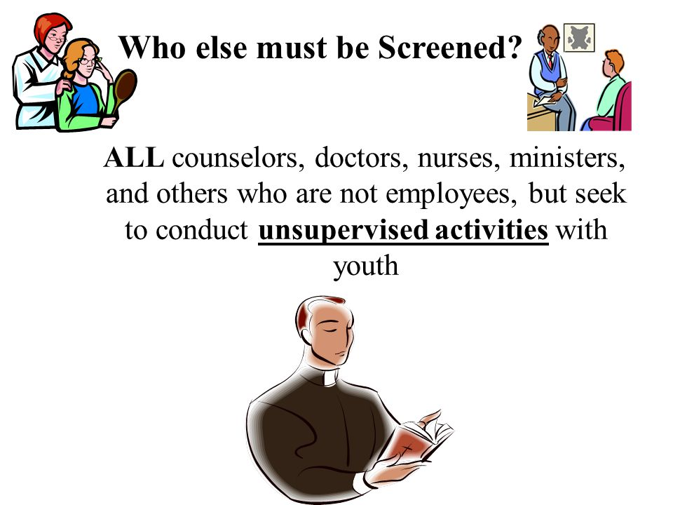 ALL counselors, doctors, nurses, ministers, and others who are not employees, but seek to conduct unsupervised activities with youth Who else must be Screened
