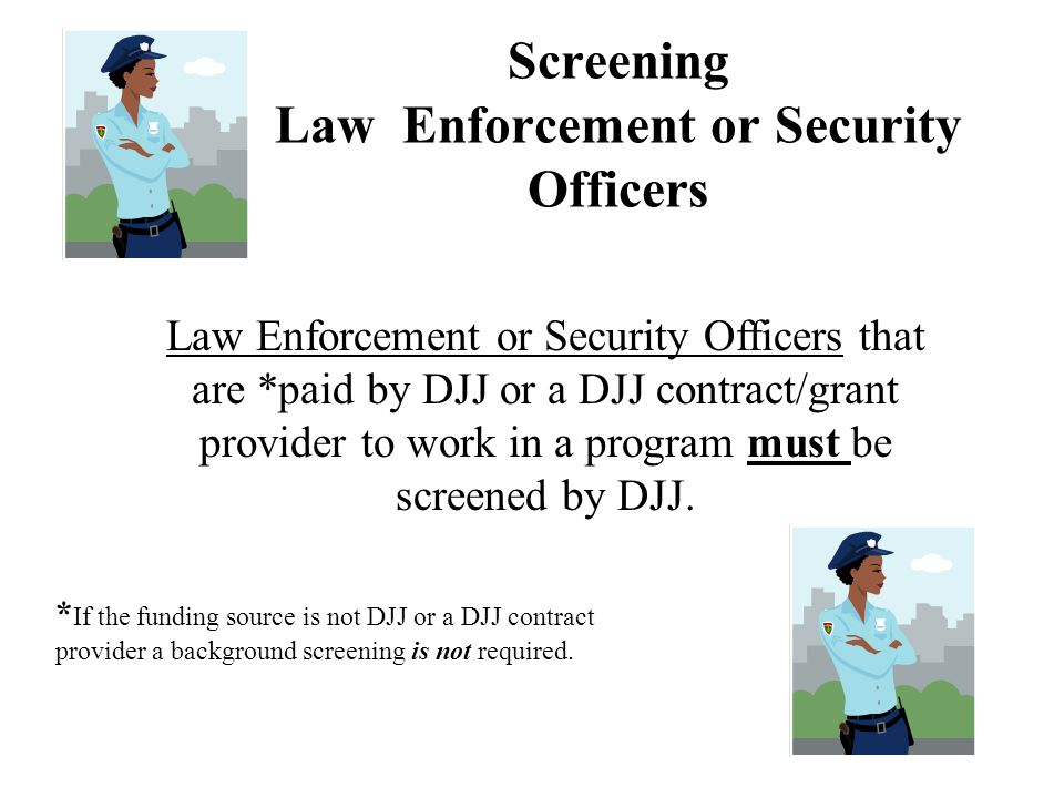 Screening Law Enforcement or Security Officers Law Enforcement or Security Officers that are *paid by DJJ or a DJJ contract/grant provider to work in a program must be screened by DJJ.