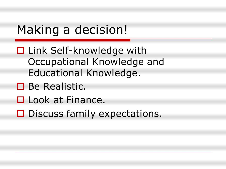 Making a decision.  Link Self-knowledge with Occupational Knowledge and Educational Knowledge.
