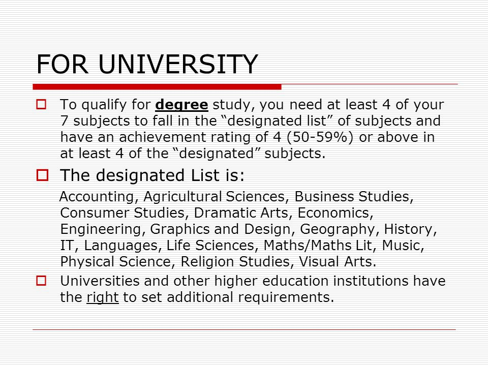 FOR UNIVERSITY  To qualify for degree study, you need at least 4 of your 7 subjects to fall in the designated list of subjects and have an achievement rating of 4 (50-59%) or above in at least 4 of the designated subjects.