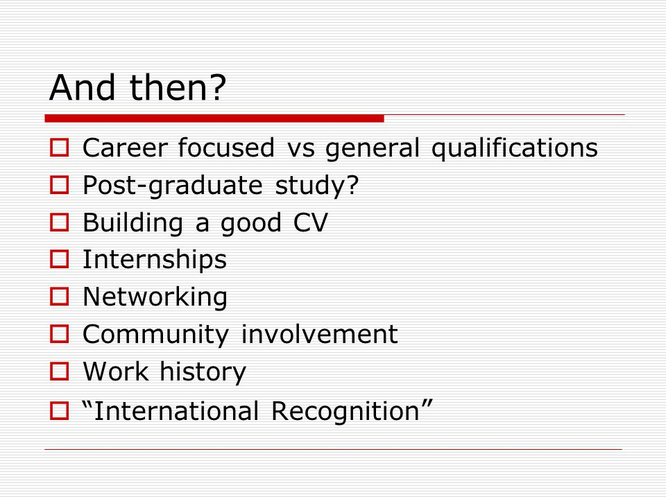 And then.  Career focused vs general qualifications  Post-graduate study.