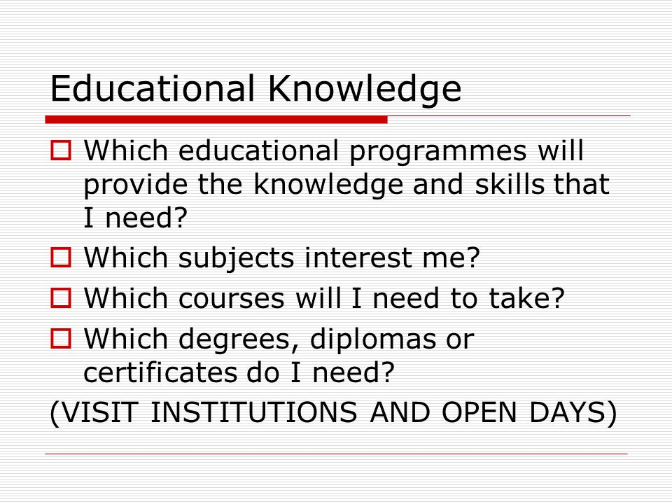 Educational Knowledge  Which educational programmes will provide the knowledge and skills that I need.