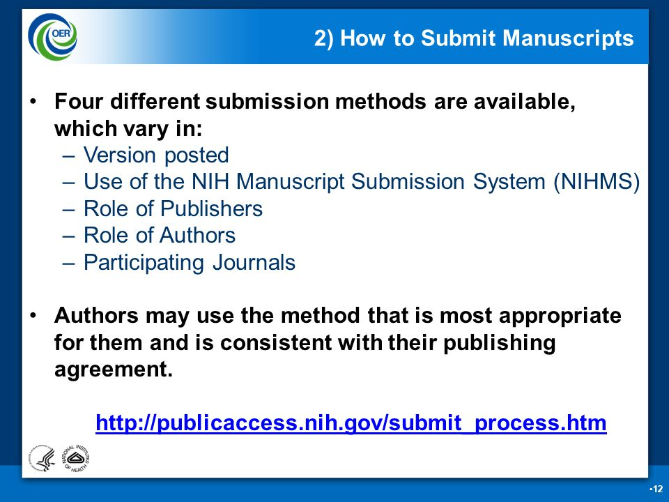 12 2) How to Submit Manuscripts Four different submission methods are available, which vary in: –Version posted –Use of the NIH Manuscript Submission System (NIHMS) –Role of Publishers –Role of Authors –Participating Journals Authors may use the method that is most appropriate for them and is consistent with their publishing agreement.